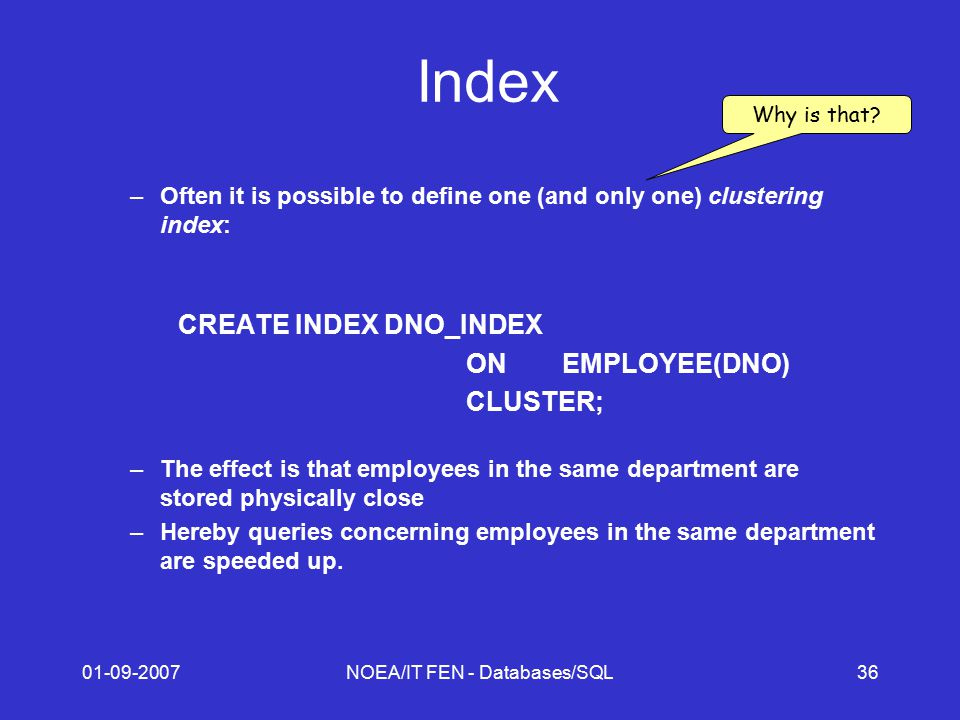01-09-2007NOEA/IT FEN - Databases/SQL36 Index –Often it is possible to define one (and only one) clustering index: CREATE INDEX DNO_INDEX ONEMPLOYEE(DNO) CLUSTER; –The effect is that employees in the same department are stored physically close –Hereby queries concerning employees in the same department are speeded up.