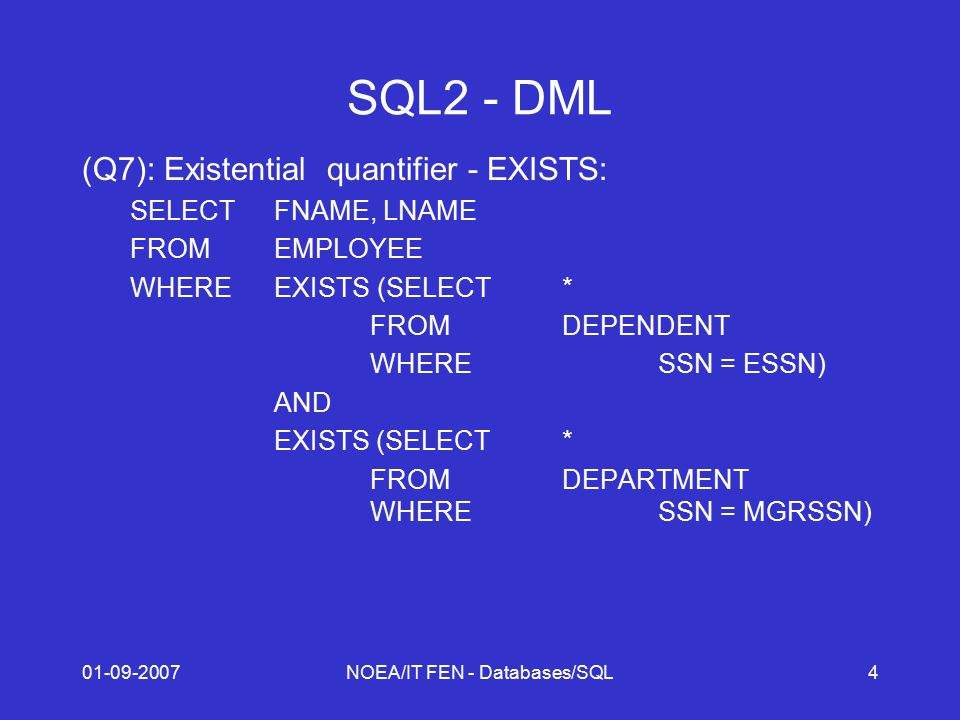 01-09-2007NOEA/IT FEN - Databases/SQL4 SQL2 - DML (Q7): Existential quantifier - EXISTS: SELECTFNAME, LNAME FROMEMPLOYEE WHEREEXISTS (SELECT* FROMDEPENDENT WHERESSN = ESSN) AND EXISTS (SELECT* FROMDEPARTMENT WHERESSN = MGRSSN)