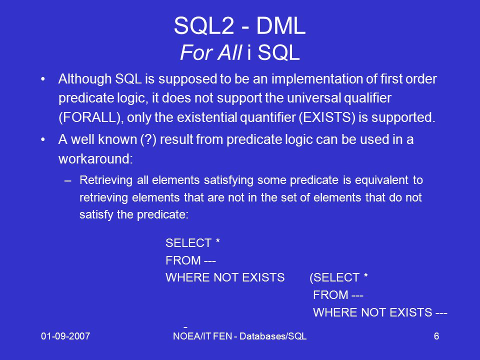 01-09-2007NOEA/IT FEN - Databases/SQL6 SQL2 - DML For All i SQL Although SQL is supposed to be an implementation of first order predicate logic, it does not support the universal qualifier (FORALL), only the existential quantifier (EXISTS) is supported.