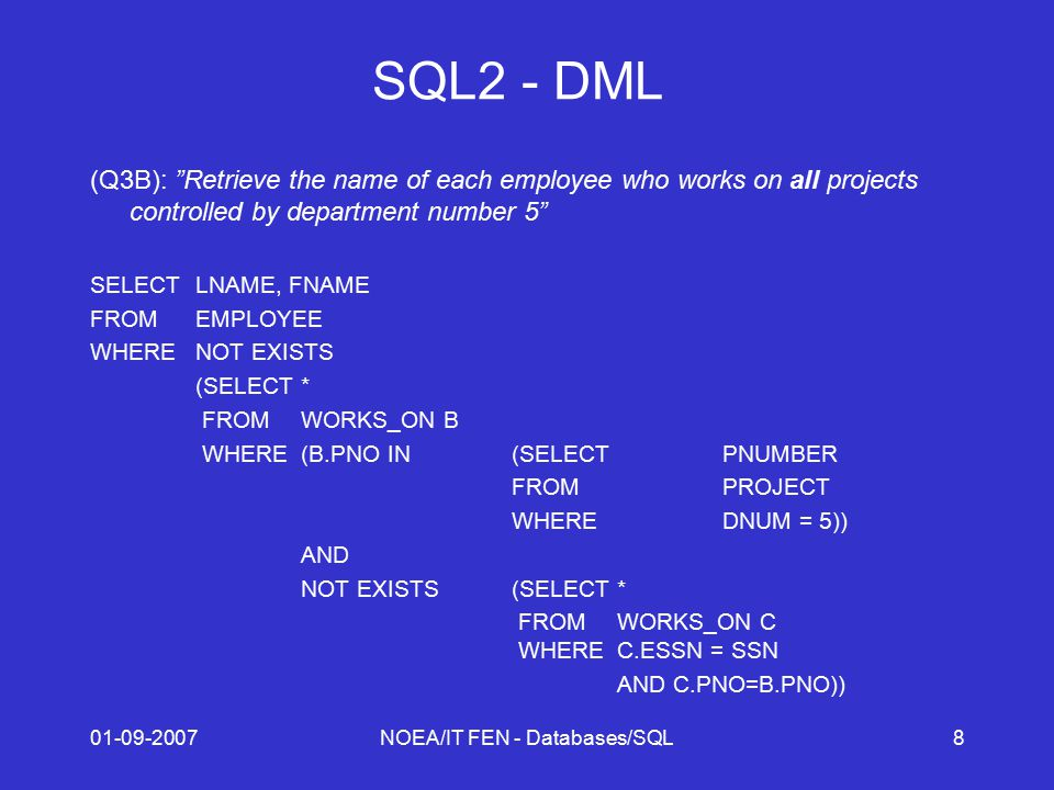 01-09-2007NOEA/IT FEN - Databases/SQL8 SQL2 - DML (Q3B): Retrieve the name of each employee who works on all projects controlled by department number 5 SELECTLNAME, FNAME FROMEMPLOYEE WHERENOT EXISTS (SELECT* FROMWORKS_ON B WHERE(B.PNO IN(SELECTPNUMBER FROMPROJECT WHEREDNUM = 5)) AND NOT EXISTS(SELECT* FROMWORKS_ON C WHEREC.ESSN = SSN AND C.PNO=B.PNO))