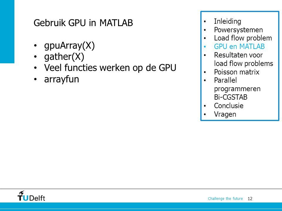 12 Challenge the future Inleiding Powersystemen Load flow problem GPU en MATLAB Resultaten voor load flow problems Poisson matrix Parallel programmeren Bi-CGSTAB Conclusie Vragen Gebruik GPU in MATLAB gpuArray(X) gather(X) Veel functies werken op de GPU arrayfun