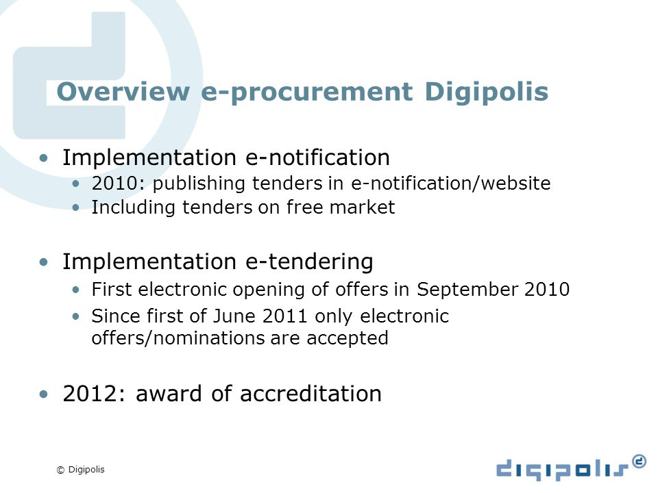 © Digipolis Overview e-procurement Digipolis Implementation e-notification 2010: publishing tenders in e-notification/website Including tenders on free market Implementation e-tendering First electronic opening of offers in September 2010 Since first of June 2011 only electronic offers/nominations are accepted 2012: award of accreditation