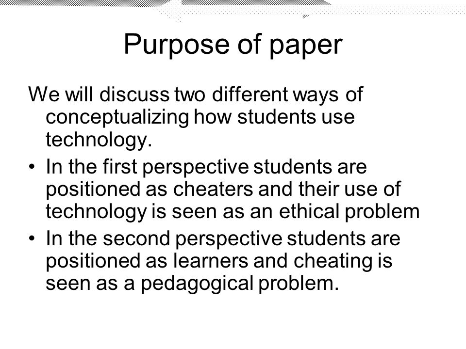 Purpose of paper We will discuss two different ways of conceptualizing how students use technology.
