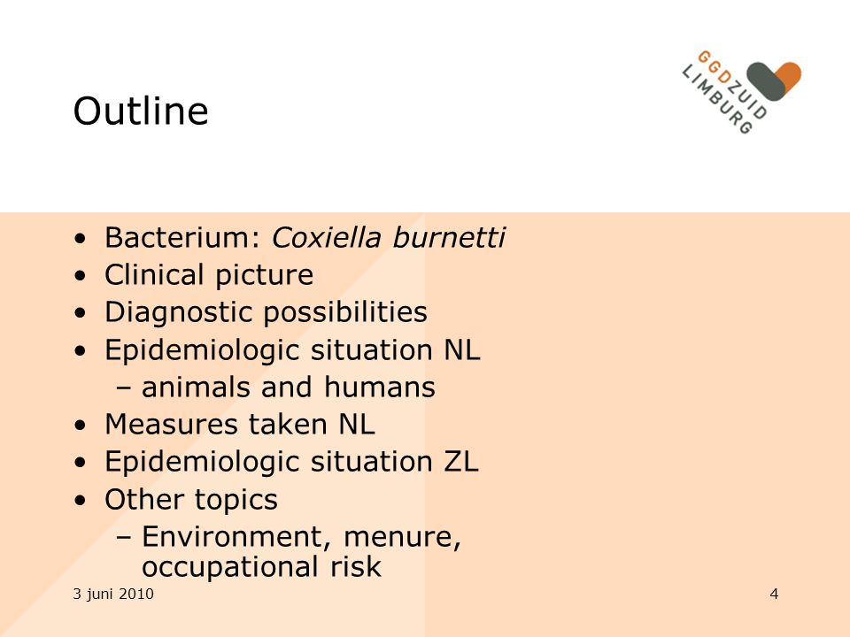 3 juni 20104 Outline Bacterium: Coxiella burnetti Clinical picture Diagnostic possibilities Epidemiologic situation NL –animals and humans Measures taken NL Epidemiologic situation ZL Other topics –Environment, menure, occupational risk