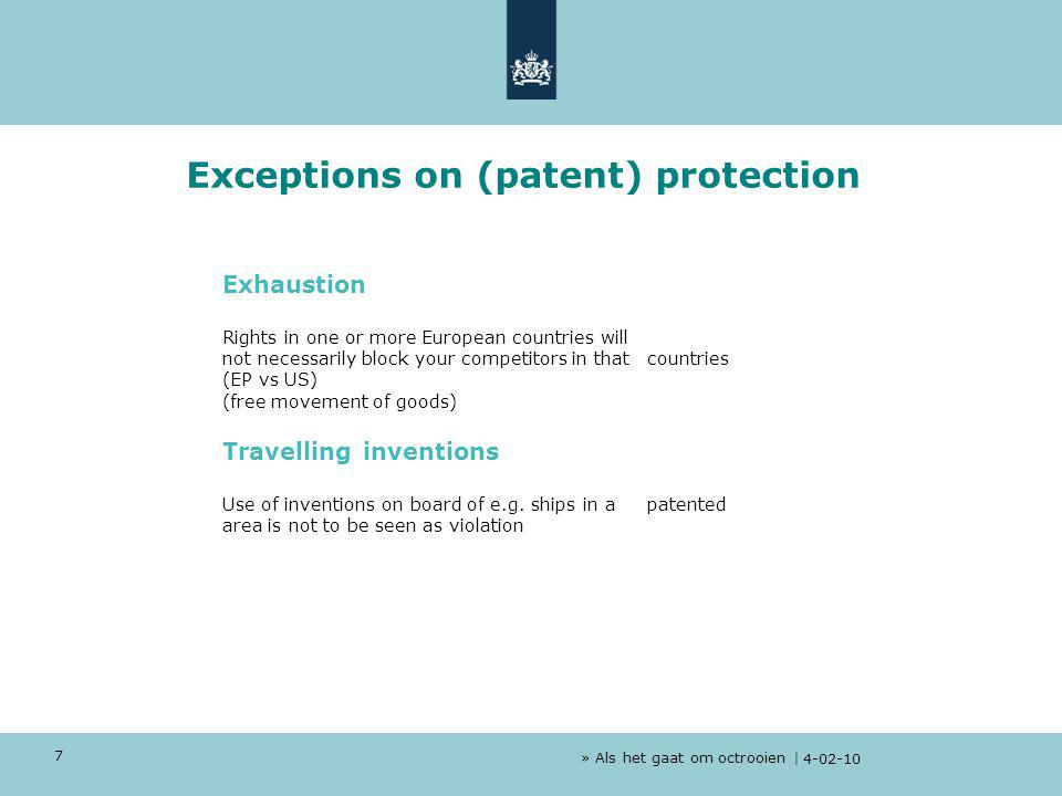 » Als het gaat om octrooien | 4-02-10 7 Exceptions on (patent) protection Exhaustion Rights in one or more European countries will not necessarily block your competitors in that countries (EP vs US) (free movement of goods) Travelling inventions Use of inventions on board of e.g.