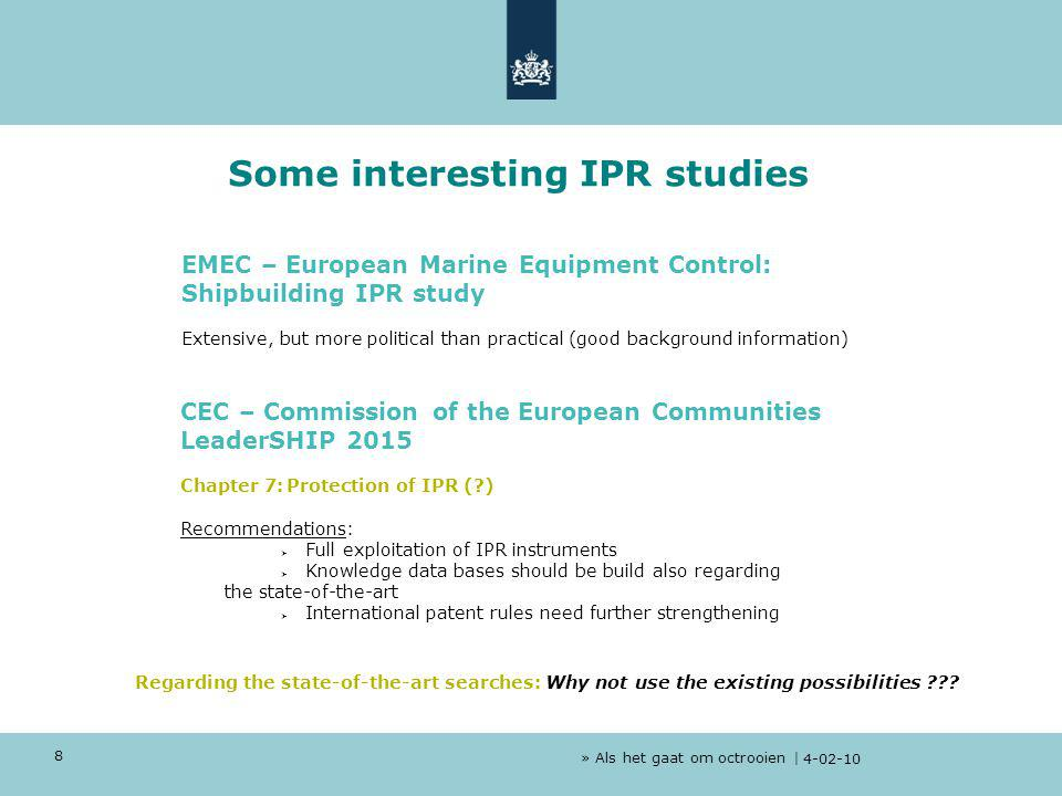 » Als het gaat om octrooien | 4-02-10 8 EMEC – European Marine Equipment Control: Shipbuilding IPR study Extensive, but more political than practical (good background information) CEC – Commission of the European Communities LeaderSHIP 2015 Chapter 7:Protection of IPR (?) Recommendations:  Full exploitation of IPR instruments  Knowledge data bases should be build also regarding the state-of-the-art  International patent rules need further strengthening Some interesting IPR studies Regarding the state-of-the-art searches: Why not use the existing possibilities ???