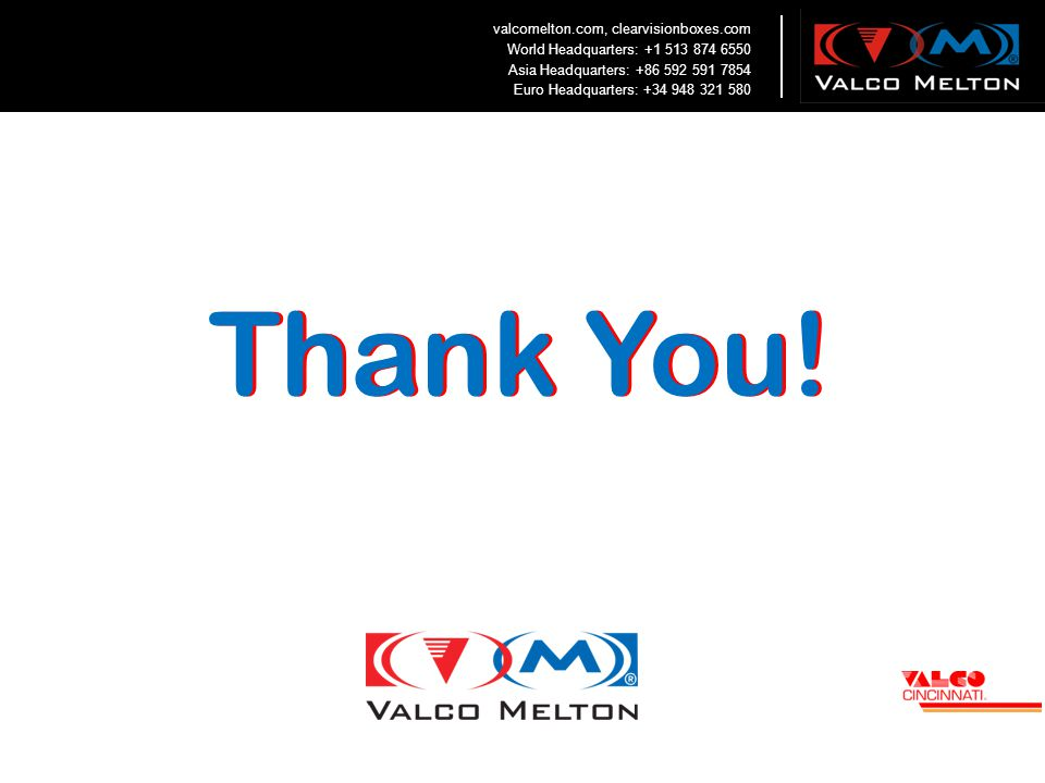 Thank You! valcomelton.com, clearvisionboxes.com World Headquarters: +1 513 874 6550 Asia Headquarters: +86 592 591 7854 Euro Headquarters: +34 948 32