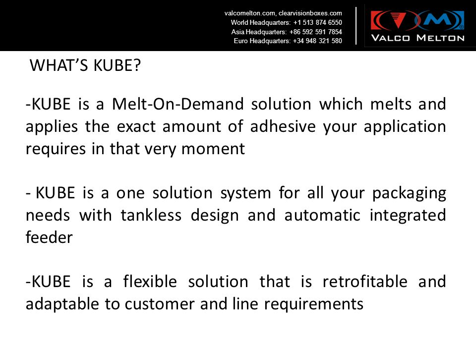 -KUBE is a Melt-On-Demand solution which melts and applies the exact amount of adhesive your application requires in that very moment - KUBE is a one
