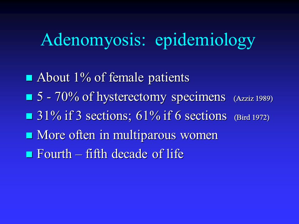 Adenomyosis: epidemiology About 1% of female patients About 1% of female patients 5 - 70% of hysterectomy specimens (Azziz 1989) 5 - 70% of hysterectomy specimens (Azziz 1989) 31% if 3 sections; 61% if 6 sections (Bird 1972) 31% if 3 sections; 61% if 6 sections (Bird 1972) More often in multiparous women More often in multiparous women Fourth – fifth decade of life Fourth – fifth decade of life