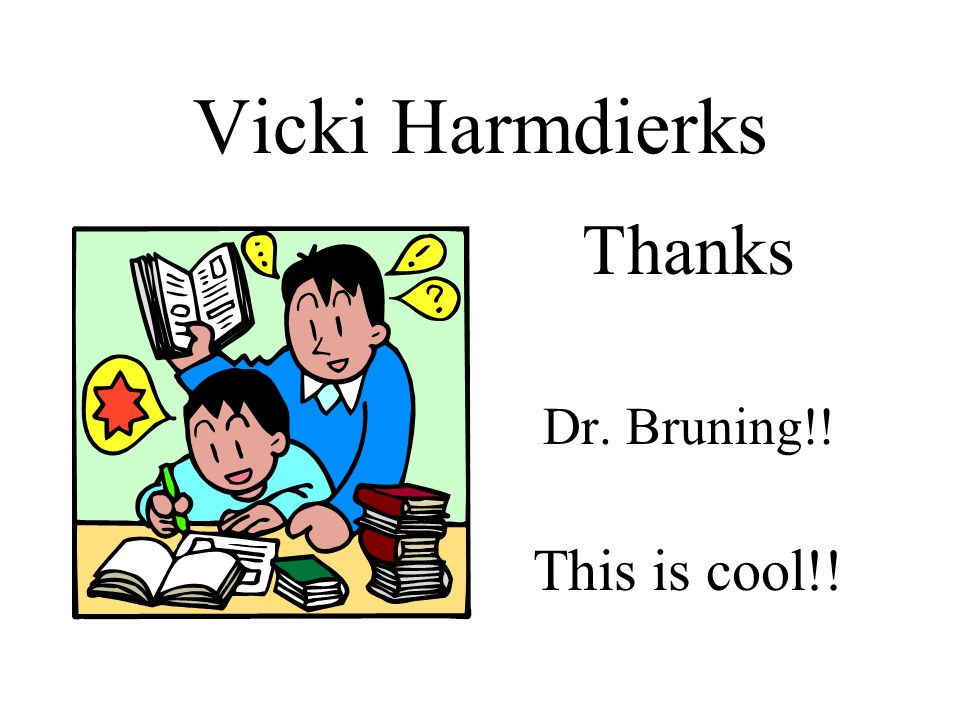 Vicki Harmdierks Thanks Dr. Bruning!! This is cool!!