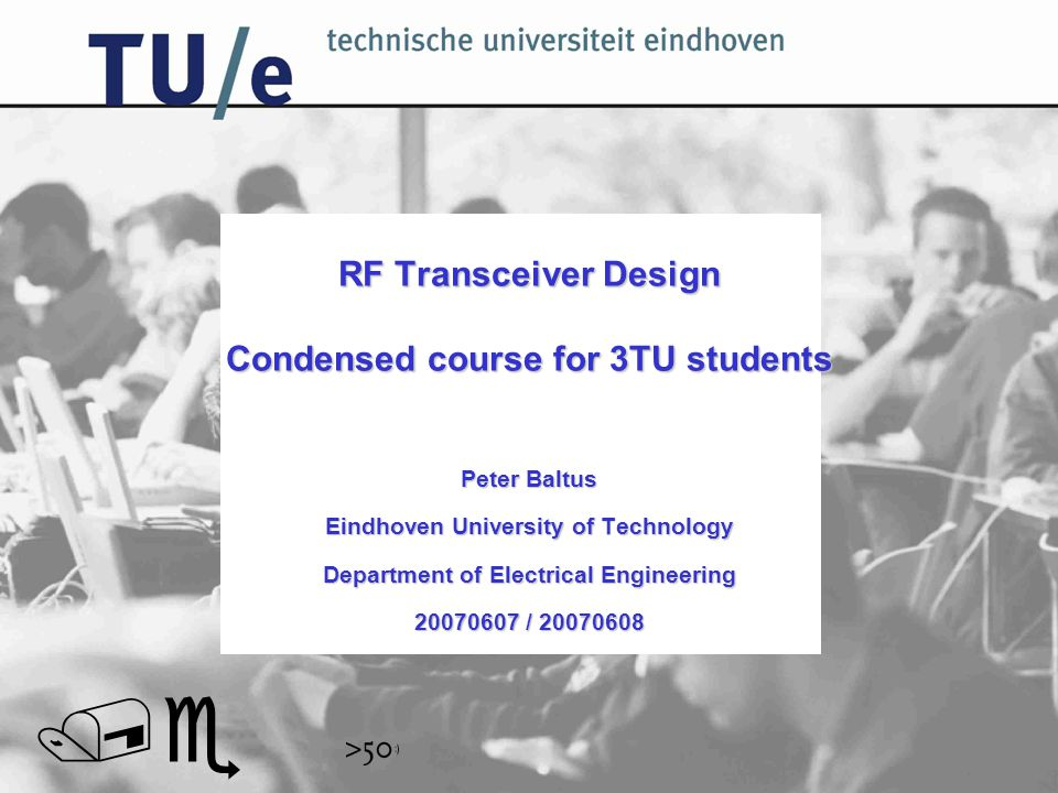 // RF Transceiver Design Condensed course for 3TU students Peter Baltus Eindhoven University of Technology Department of Electrical Engineering 20070607 / 20070608