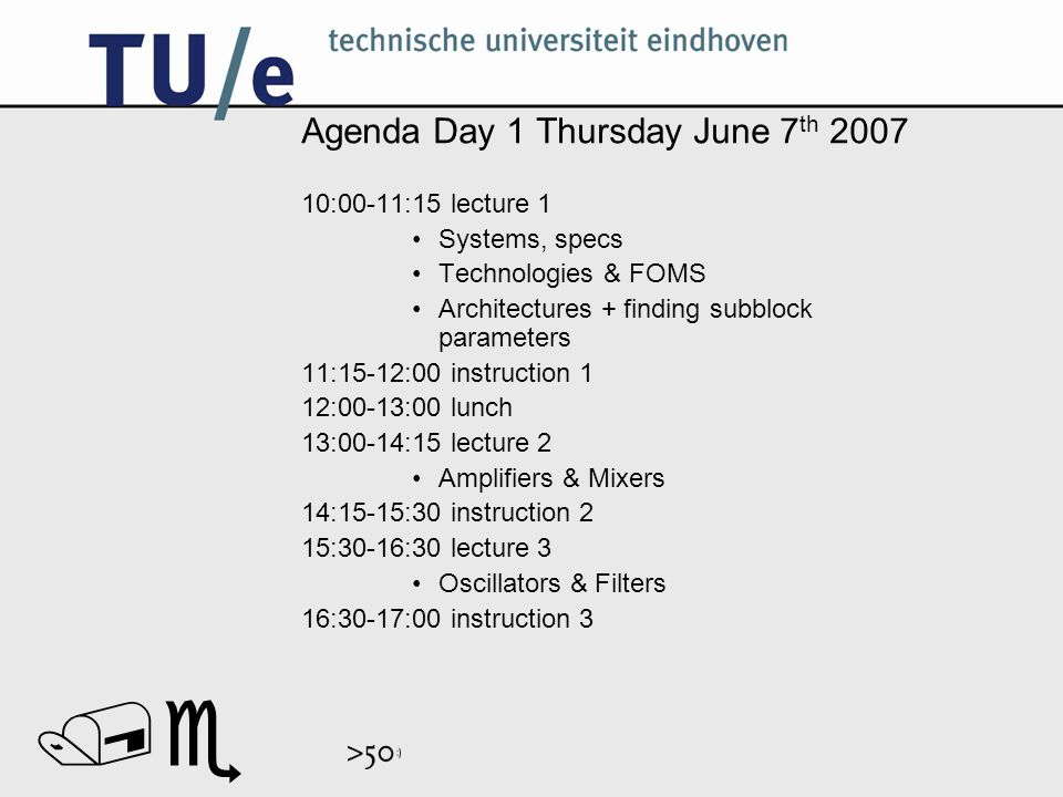 // Agenda Day 1 Thursday June 7 th 2007 10:00-11:15 lecture 1 Systems, specs Technologies & FOMS Architectures + finding subblock parameters 11:15-12:00 instruction 1 12:00-13:00 lunch 13:00-14:15 lecture 2 Amplifiers & Mixers 14:15-15:30 instruction 2 15:30-16:30 lecture 3 Oscillators & Filters 16:30-17:00 instruction 3