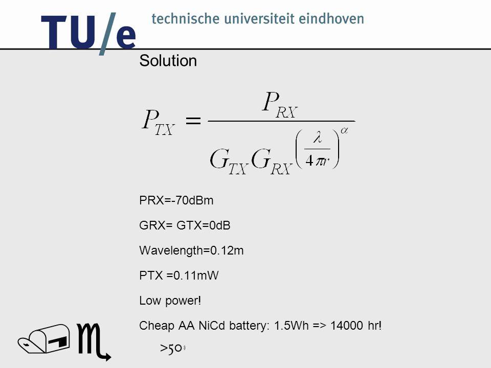 // Solution PRX=-70dBm GRX= GTX=0dB Wavelength=0.12m PTX =0.11mW Low power.