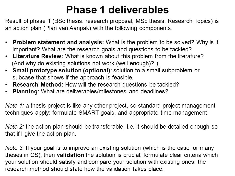 Phase 1 deliverables Result of phase 1 (BSc thesis: research proposal; MSc thesis: Research Topics) is an action plan (Plan van Aanpak) with the following components: Problem statement and analysis: What is the problem to be solved.