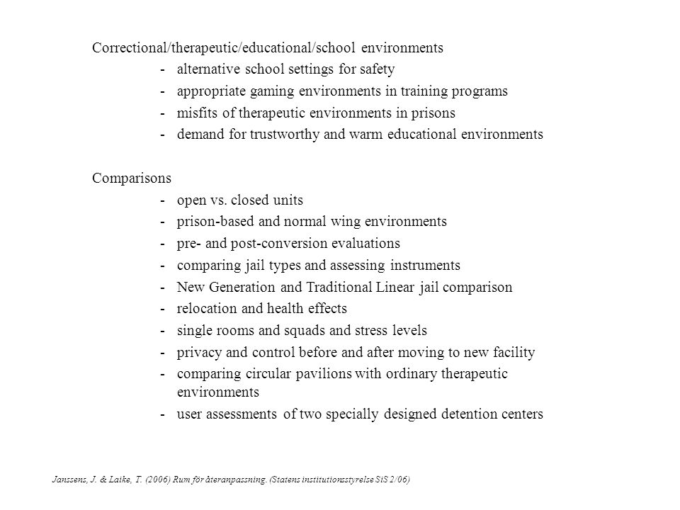 Correctional/therapeutic/educational/school environments -alternative school settings for safety -appropriate gaming environments in training programs -misfits of therapeutic environments in prisons -demand for trustworthy and warm educational environments Comparisons -open vs.