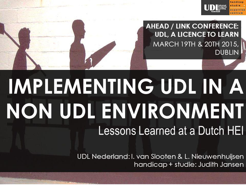 IMPLEMENTING UDL IN A NON UDL ENVIRONMENT Lessons Learned at a Dutch HEI UDL Nederland: I. van Slooten & L. Nieuwenhuijsen handicap + studie: Judith J