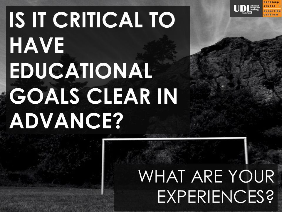 IS IT CRITICAL TO HAVE EDUCATIONAL GOALS CLEAR IN ADVANCE WHAT ARE YOUR EXPERIENCES