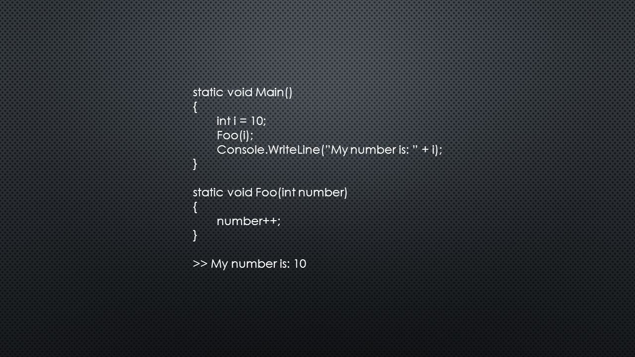 static void Main() { int i = 10; Foo(i); Console.WriteLine( My number is: + i); } static void Foo(int number) { number++; } >> My number is: 10