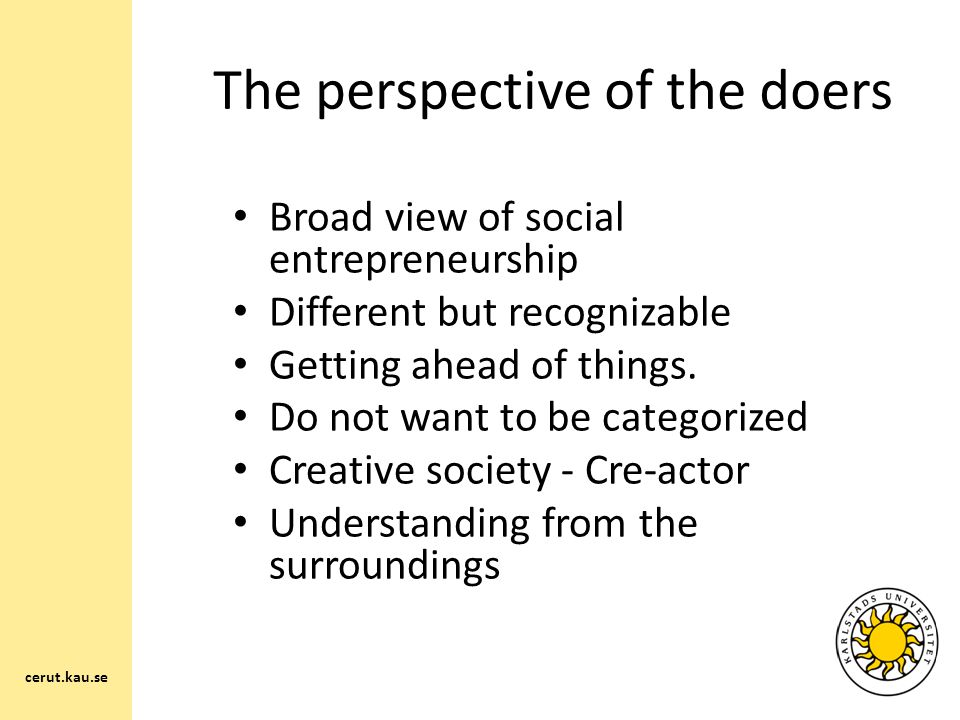 The perspective of the doers Broad view of social entrepreneurship Different but recognizable Getting ahead of things.