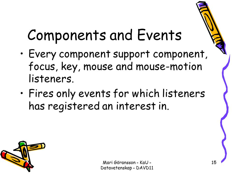 Mari Göransson - KaU - Datavetenskap - DAVD11 15 Components and Events Every component support component, focus, key, mouse and mouse-motion listeners.