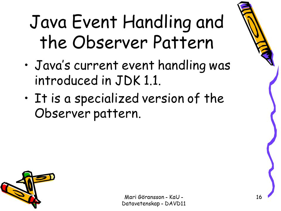 Mari Göransson - KaU - Datavetenskap - DAVD11 16 Java Event Handling and the Observer Pattern Java's current event handling was introduced in JDK 1.1.