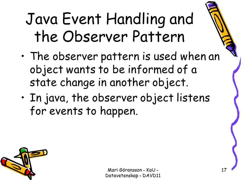 Mari Göransson - KaU - Datavetenskap - DAVD11 17 Java Event Handling and the Observer Pattern The observer pattern is used when an object wants to be informed of a state change in another object.