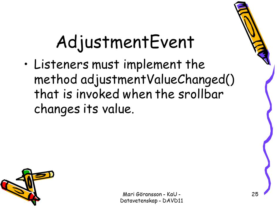 Mari Göransson - KaU - Datavetenskap - DAVD11 25 AdjustmentEvent Listeners must implement the method adjustmentValueChanged() that is invoked when the srollbar changes its value.