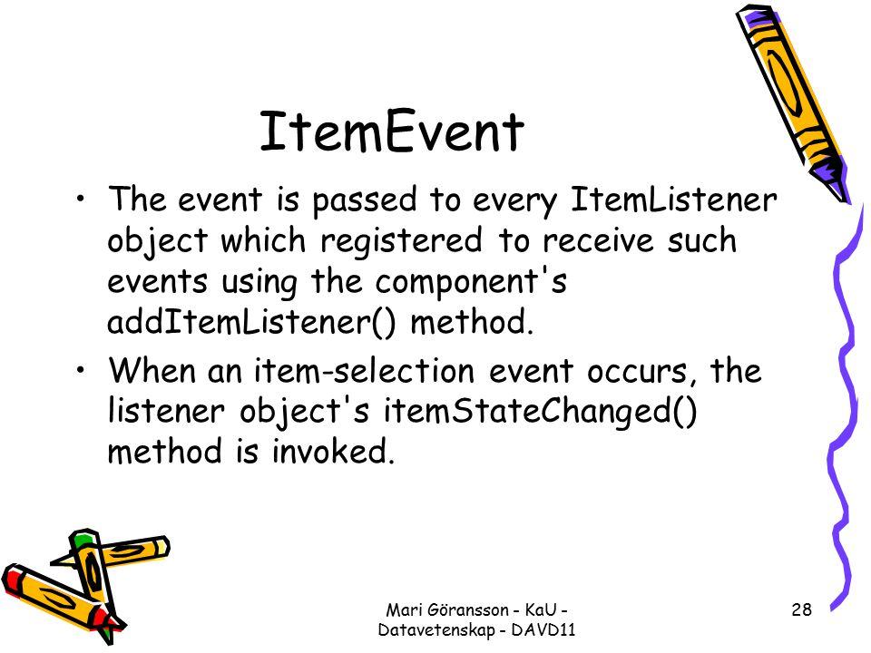 Mari Göransson - KaU - Datavetenskap - DAVD11 28 ItemEvent The event is passed to every ItemListener object which registered to receive such events using the component s addItemListener() method.