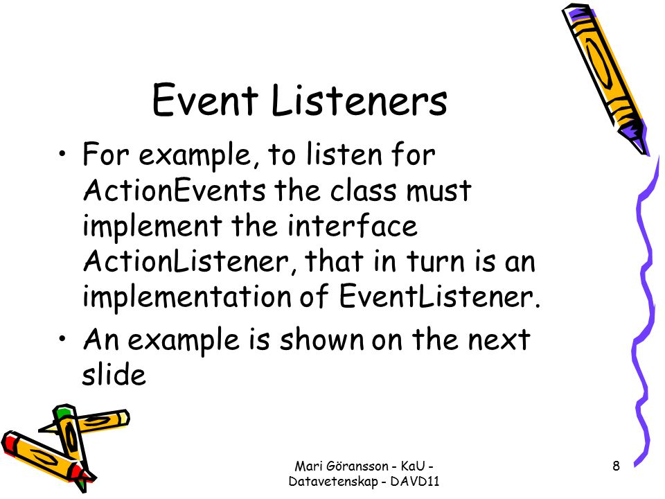 Mari Göransson - KaU - Datavetenskap - DAVD11 8 Event Listeners For example, to listen for ActionEvents the class must implement the interface ActionListener, that in turn is an implementation of EventListener.