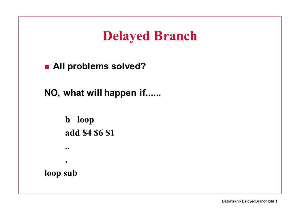 Datorteknik DelayedBranch bild 1 Delayed Branch All problems solved.