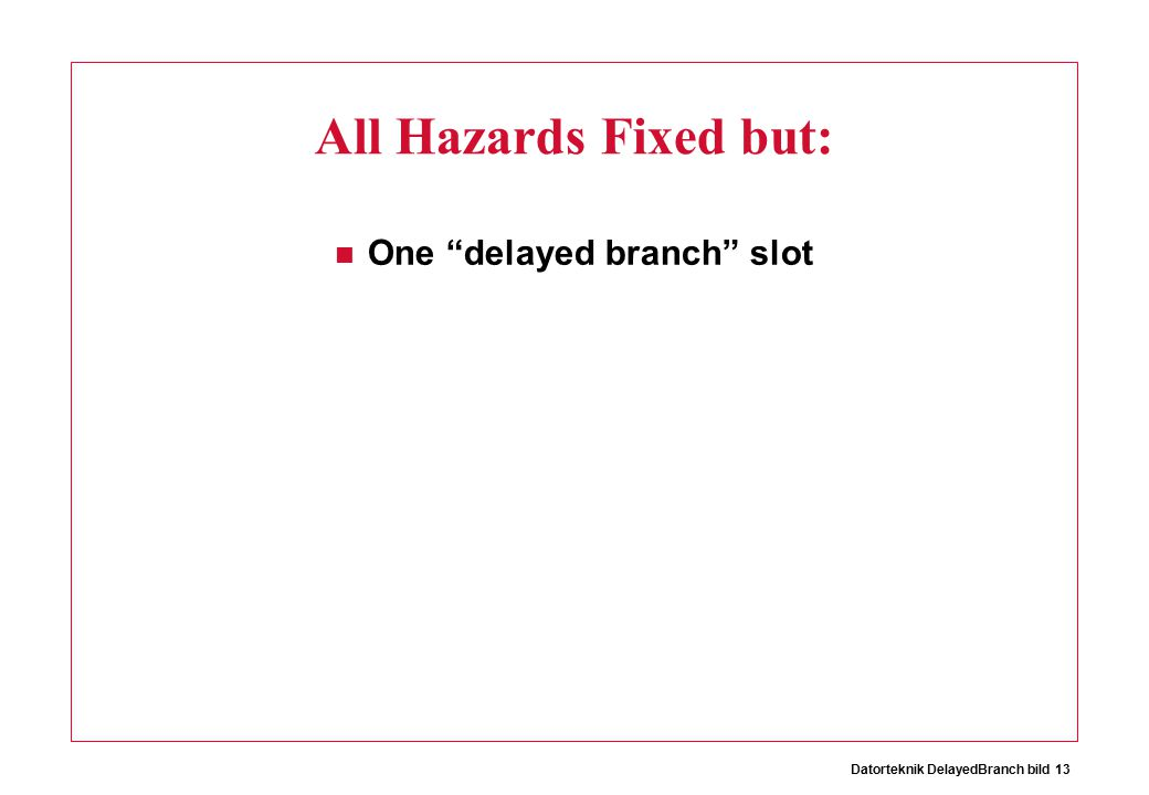 Datorteknik DelayedBranch bild 13 All Hazards Fixed but: One delayed branch slot
