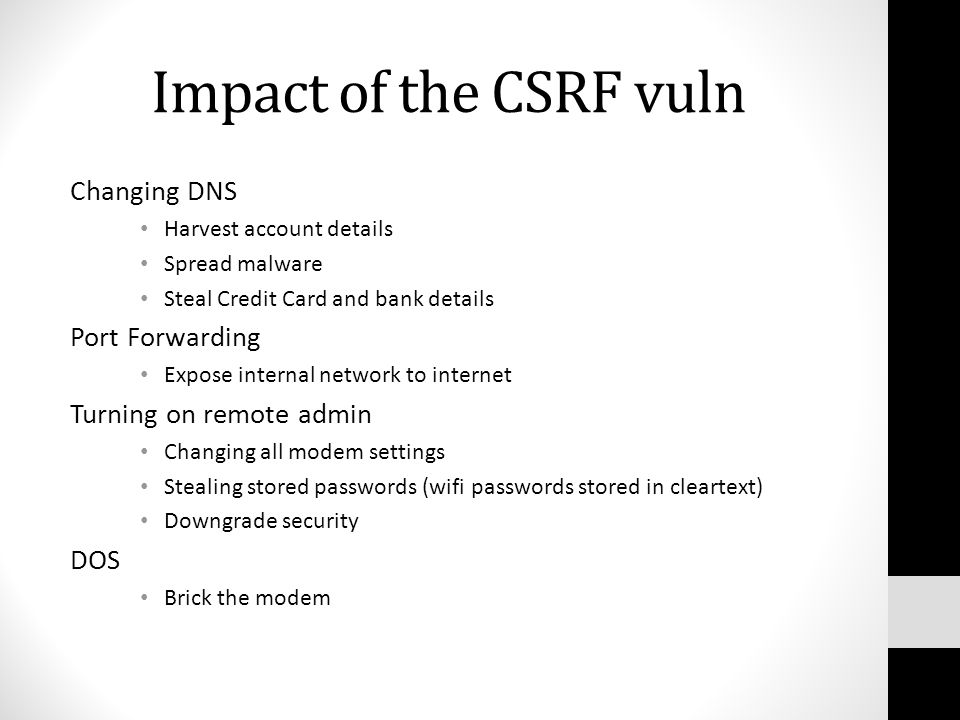 Impact of the CSRF vuln Changing DNS Harvest account details Spread malware Steal Credit Card and bank details Port Forwarding Expose internal network to internet Turning on remote admin Changing all modem settings Stealing stored passwords (wifi passwords stored in cleartext) Downgrade security DOS Brick the modem