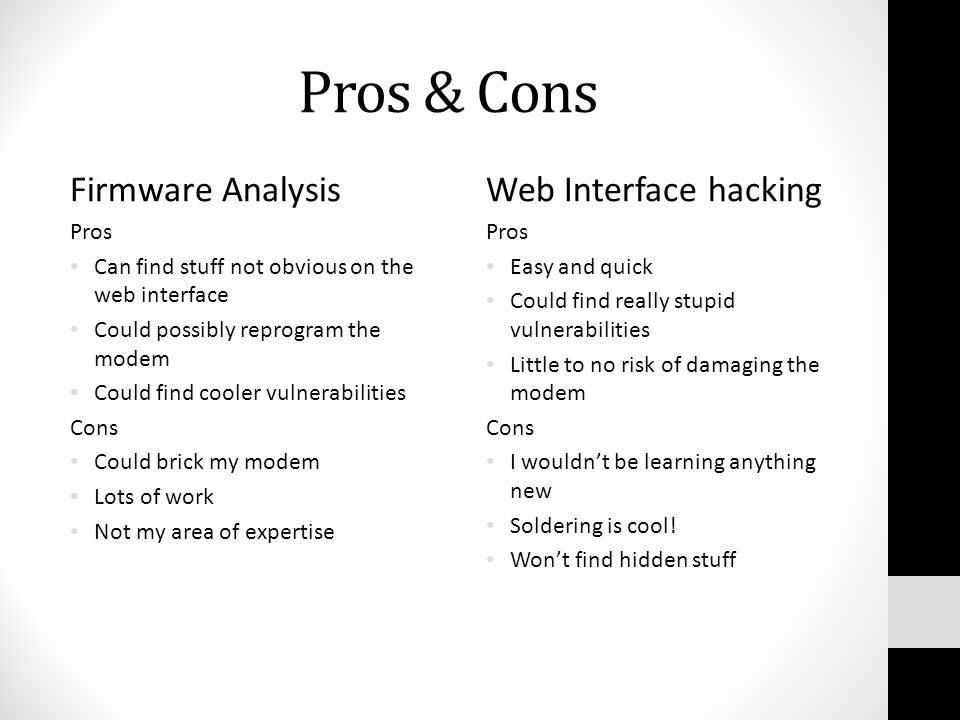 Pros & Cons Firmware Analysis Pros Can find stuff not obvious on the web interface Could possibly reprogram the modem Could find cooler vulnerabilities Cons Could brick my modem Lots of work Not my area of expertise Web Interface hacking Pros Easy and quick Could find really stupid vulnerabilities Little to no risk of damaging the modem Cons I wouldn't be learning anything new Soldering is cool.