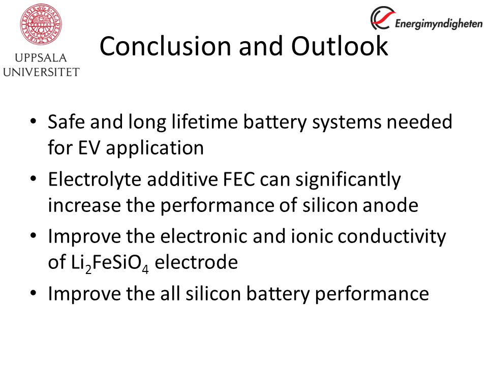 Conclusion and Outlook Safe and long lifetime battery systems needed for EV application Electrolyte additive FEC can significantly increase the performance of silicon anode Improve the electronic and ionic conductivity of Li 2 FeSiO 4 electrode Improve the all silicon battery performance