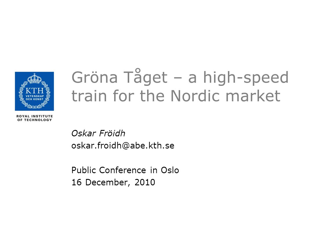 Gröna Tåget – a high-speed train for the Nordic market Oskar Fröidh oskar.froidh@abe.kth.se Public Conference in Oslo 16 December, 2010