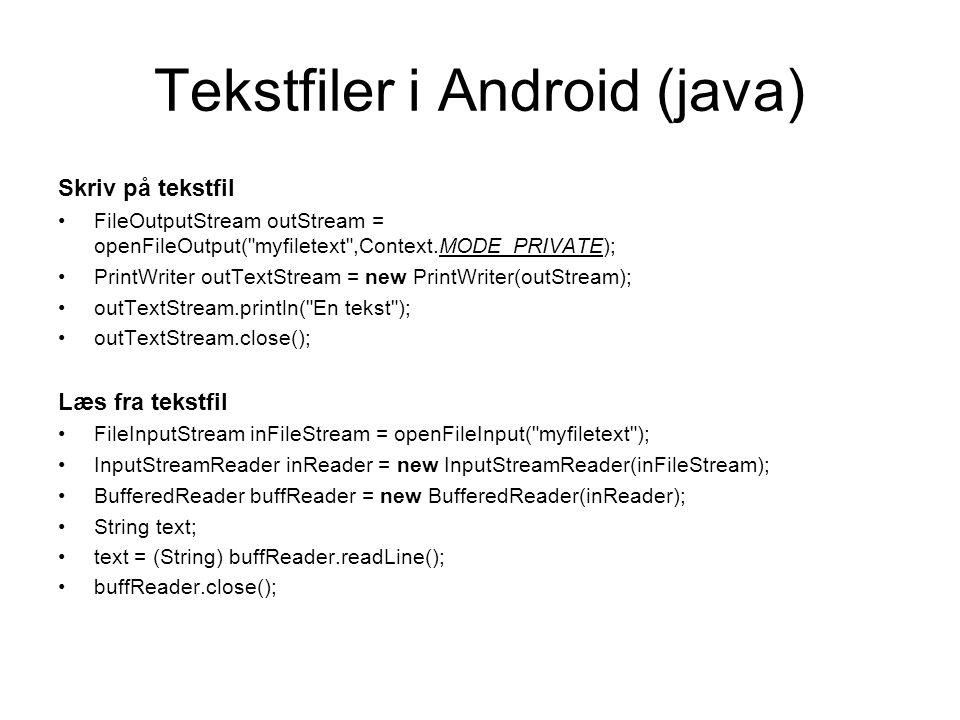 Tekstfiler i Android (java) Skriv på tekstfil FileOutputStream outStream = openFileOutput( myfiletext ,Context.MODE_PRIVATE); PrintWriter outTextStream = new PrintWriter(outStream); outTextStream.println( En tekst ); outTextStream.close(); Læs fra tekstfil FileInputStream inFileStream = openFileInput( myfiletext ); InputStreamReader inReader = new InputStreamReader(inFileStream); BufferedReader buffReader = new BufferedReader(inReader); String text; text = (String) buffReader.readLine(); buffReader.close();