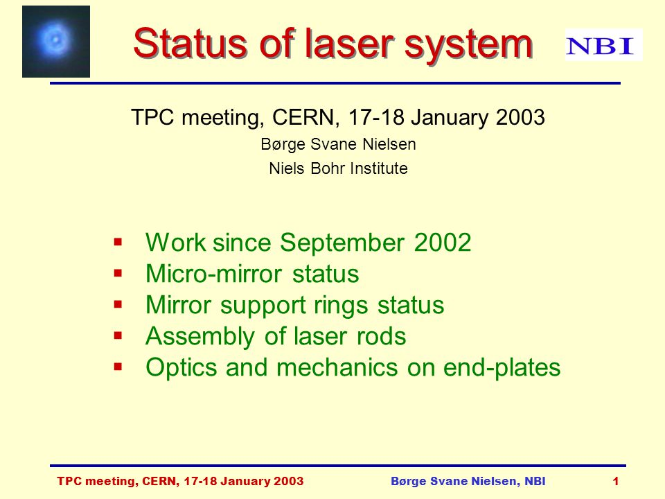TPC meeting, CERN, 17-18 January 2003Børge Svane Nielsen, NBI1 Status of laser system TPC meeting, CERN, 17-18 January 2003 Børge Svane Nielsen Niels Bohr Institute  Work since September 2002  Micro-mirror status  Mirror support rings status  Assembly of laser rods  Optics and mechanics on end-plates
