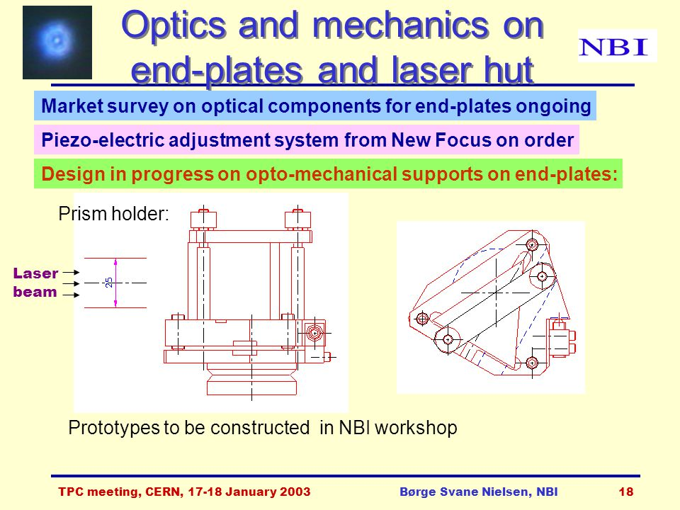 TPC meeting, CERN, 17-18 January 2003Børge Svane Nielsen, NBI18 Optics and mechanics on end-plates and laser hut Design in progress on opto-mechanical supports on end-plates: Prism holder: Prototypes to be constructed in NBI workshop Laser beam Market survey on optical components for end-plates ongoing Piezo-electric adjustment system from New Focus on order