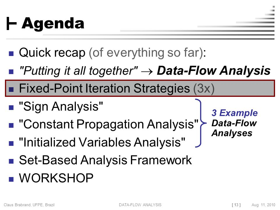 [ 13 ] Claus Brabrand, UFPE, Brazil Aug 11, 2010DATA-FLOW ANALYSIS Agenda Quick recap (of everything so far):