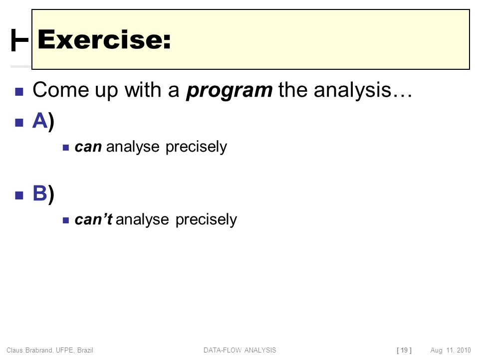 [ 19 ] Claus Brabrand, UFPE, Brazil Aug 11, 2010DATA-FLOW ANALYSIS Exercise: Come up with a program the analysis… A) can analyse precisely B) can't analyse precisely