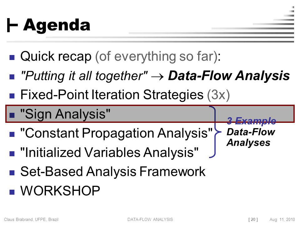 [ 20 ] Claus Brabrand, UFPE, Brazil Aug 11, 2010DATA-FLOW ANALYSIS Agenda Quick recap (of everything so far): Putting it all together  Data-Flow Analysis Fixed-Point Iteration Strategies (3x) Sign Analysis Constant Propagation Analysis Initialized Variables Analysis Set-Based Analysis Framework WORKSHOP 3 Example Data-Flow Analyses