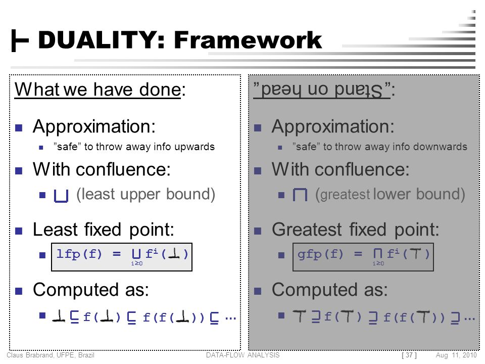 [ 37 ] Claus Brabrand, UFPE, Brazil Aug 11, 2010DATA-FLOW ANALYSIS DUALITY: Framework What we have done: Approximation: safe to throw away info upwards With confluence: (least upper bound) Least fixed point: Computed as: : Approximation: safe to throw away info downwards With confluence: ( greatest lower bound) Greatest fixed point: Computed as: Stand on head lfp(f) = f i ( ) i≥0 f( )...