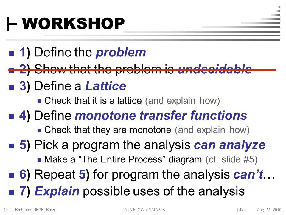 [ 42 ] Claus Brabrand, UFPE, Brazil Aug 11, 2010DATA-FLOW ANALYSIS WORKSHOP 1) Define the problem 2) Show that the problem is undecidable 3) Define a