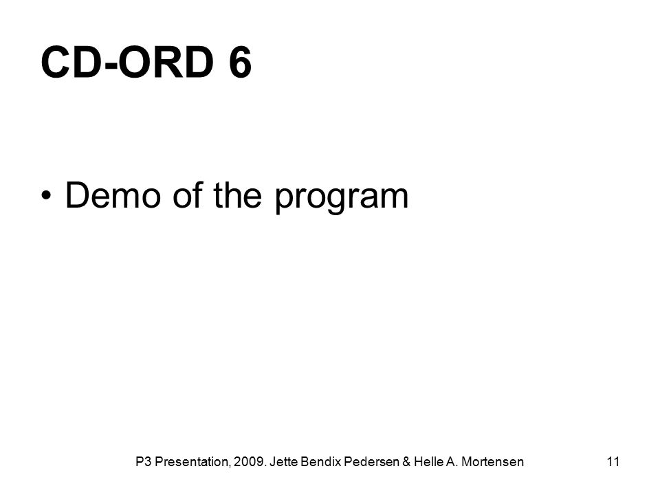 P3 Presentation, 2009. Jette Bendix Pedersen & Helle A. Mortensen 11 CD-ORD 6 Demo of the program
