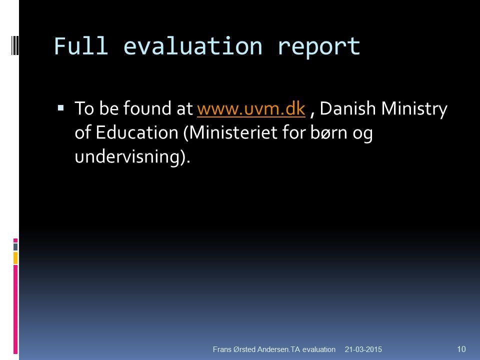 Full evaluation report  To be found at www.uvm.dk, Danish Ministry of Education (Ministeriet for børn og undervisning).www.uvm.dk 21-03-2015Frans Ørsted Andersen.TA evaluation 10