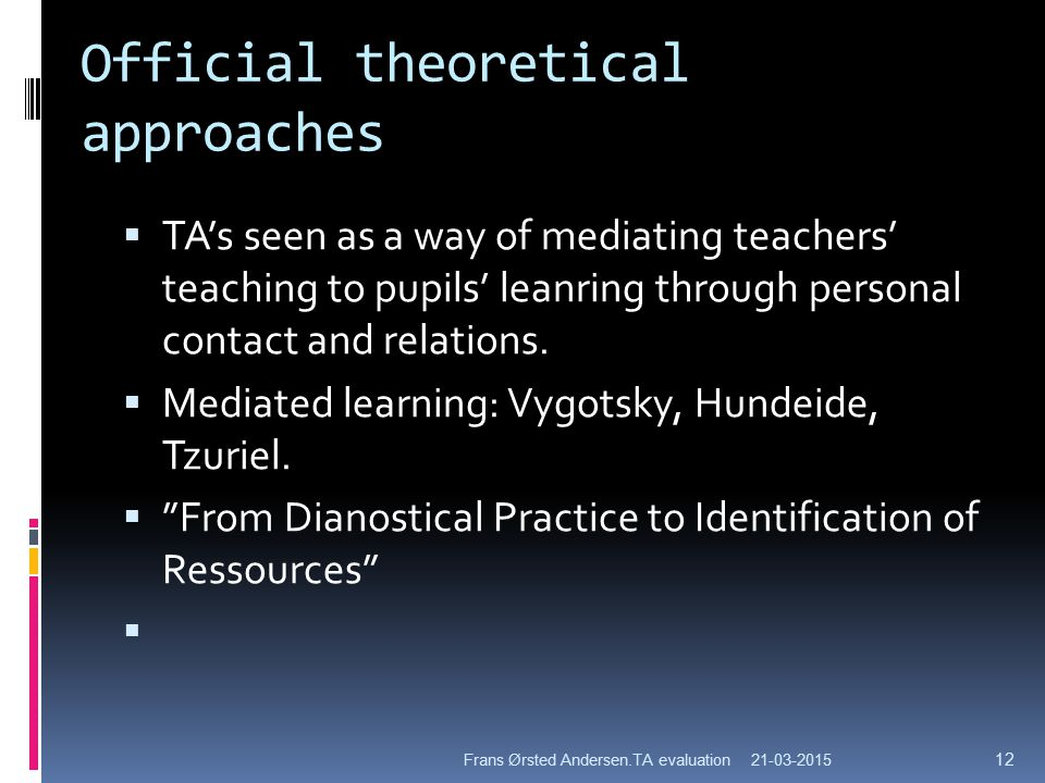 Official theoretical approaches  TA's seen as a way of mediating teachers' teaching to pupils' leanring through personal contact and relations.