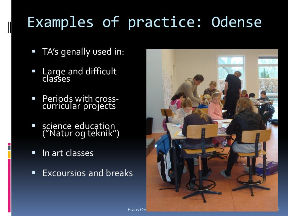 Examples of practice: Odense  TA's genally used in:  Large and difficult classes  Periods with cross- curricular projects  science education ( Natur og teknik )  In art classes  Excoursios and breaks 21-03-2015Frans Ørsted Andersen.TA evaluation 13