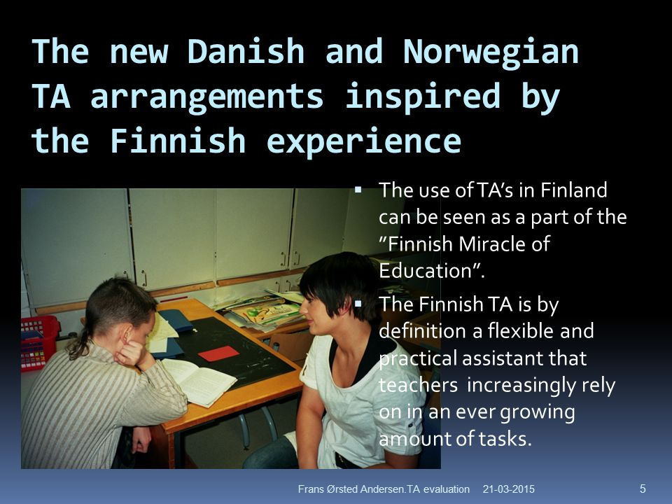 The new Danish and Norwegian TA arrangements inspired by the Finnish experience  The use of TA's in Finland can be seen as a part of the Finnish Miracle of Education .