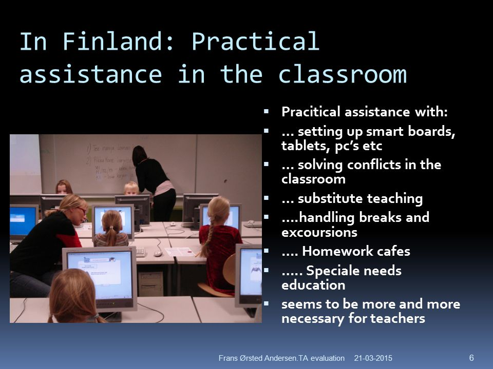 In Finland: Practical assistance in the classroom  Pracitical assistance with:  … setting up smart boards, tablets, pc's etc  … solving conflicts in the classroom  … substitute teaching  ….handling breaks and excoursions  ….