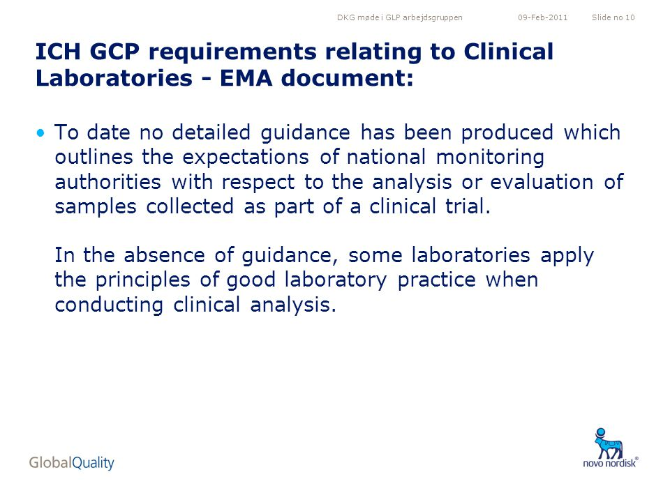 DKG møde i GLP arbejdsgruppenSlide no 1009-Feb-2011 ICH GCP requirements relating to Clinical Laboratories - EMA document: To date no detailed guidance has been produced which outlines the expectations of national monitoring authorities with respect to the analysis or evaluation of samples collected as part of a clinical trial.